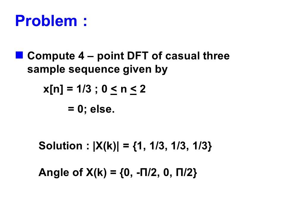 Problem : Compute 4 – point DFT of casual three sample sequence given by. x[n] = 1/3 ; 0 < n < 2. = 0; else.